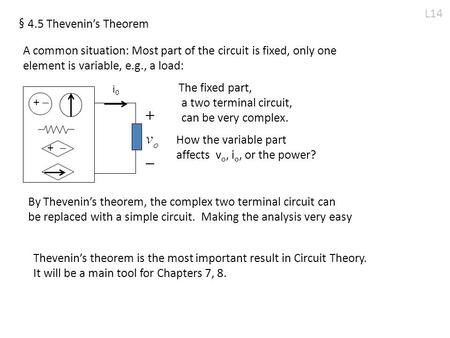 L14 § 4.5 Thevenin's Theorem A common situation: Most part of the circuit is fixed, only one element is variable, e.g., a load: i0i0 +  +  The fixed.