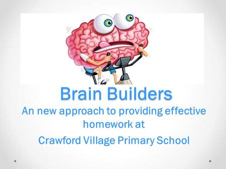 Brain Builders An new approach to providing effective homework at Crawford Village Primary School.