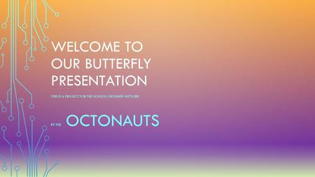 WELCOME TO OUR BUTTERFLY PRESENTATION THIS IS A PROJECT FOR THE SCHOOL GROUNDS WE'D LIKE BY THE OCTONAUTS.