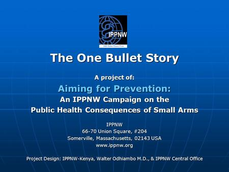 The One Bullet Story A project of: Aiming for Prevention: An IPPNW Campaign on the Public Health Consequences of Small Arms IPPNW 66-70 Union Square, #204.