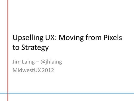 Upselling UX: Moving from Pixels to Strategy Jim Laing MidwestUX 2012.