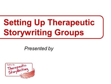 Setting Up Therapeutic Storywriting Groups Presented by.