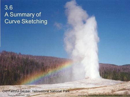 3.6 A Summary of Curve Sketching Greg Kelly, Hanford High School, Richland, WashingtonPhoto by Vickie Kelly, 1995 Old Faithful Geyser, Yellowstone National.