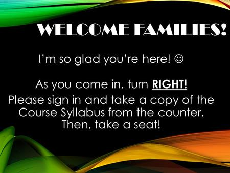 WELCOME FAMILIES! I'm so glad you're here! As you come in, turn RIGHT! Please sign in and take a copy of the Course Syllabus from the counter. Then, take.