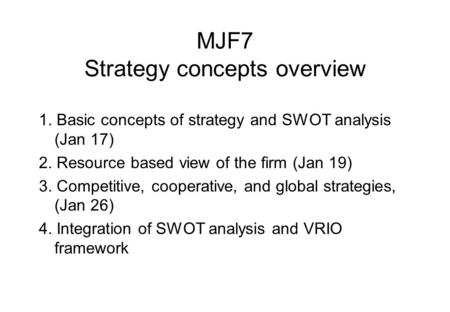 MJF7 Strategy concepts overview 1. Basic concepts of strategy and SWOT analysis (Jan 17) 2. Resource based view of the firm (Jan 19) 3. Competitive, cooperative,