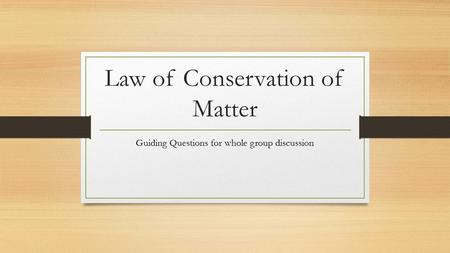 Law of Conservation of Matter Guiding Questions for whole group discussion.