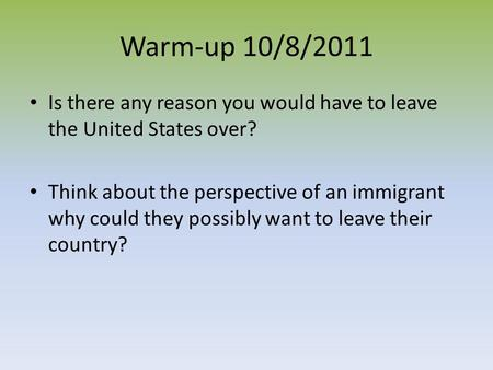 Warm-up 10/8/2011 Is there any reason you would have to leave the United States over? Think about the <strong>perspective</strong> of an immigrant why could they possibly.