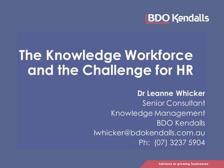 The Knowledge Workforce and the Challenge for HR Dr Leanne Whicker Senior Consultant Knowledge Management BDO Kendalls Ph: (07) 3237 5904