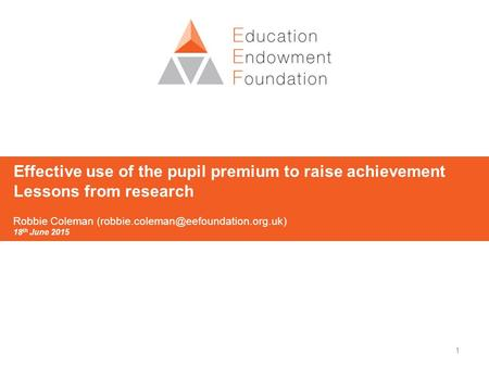 1 Effective use of the pupil premium to raise achievement Lessons from research Robbie Coleman 18 th June 2015.