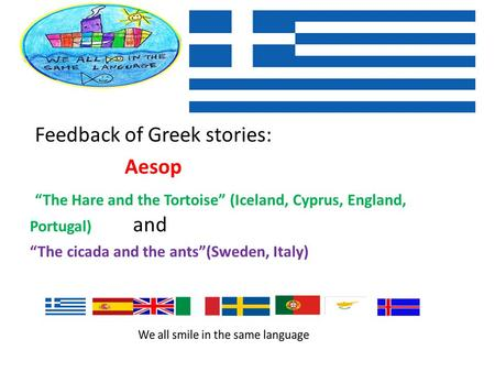 "Feedback of Greek stories: Aesop ""The Hare and the Tortoise"" (Iceland, Cyprus, England, Portugal) and ""The cicada and the ants""(Sweden, Italy)"