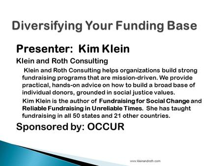 Presenter: Kim Klein Klein and Roth Consulting Klein and Roth Consulting helps organizations build strong fundraising programs that are mission-driven.