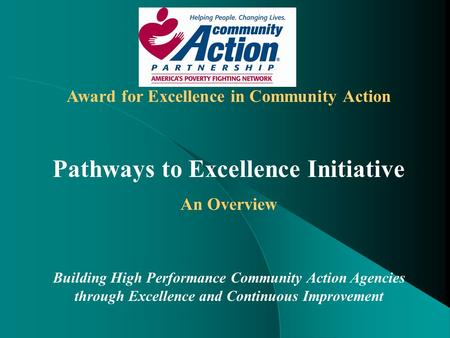 Award for Excellence in Community Action Pathways to Excellence Initiative An Overview Building High Performance Community Action Agencies through Excellence.