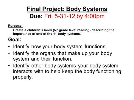 Final Project: Body Systems Due: Fri. 5-31-12 by 4:00pm Purpose: Create a children's book (5 th grade level reading) describing the importance of one of.
