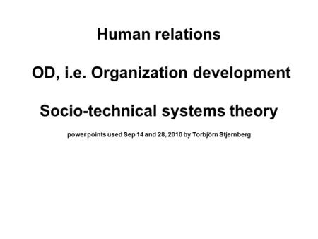 Human relations OD, i.e. Organization development Socio-technical systems theory power points used Sep 14 and 28, 2010 by Torbjörn Stjernberg.