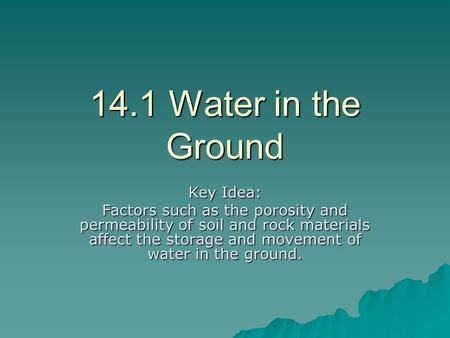 14.1 Water in the Ground Key Idea: Factors such as the porosity and permeability of soil and rock materials affect the storage and movement of water in.