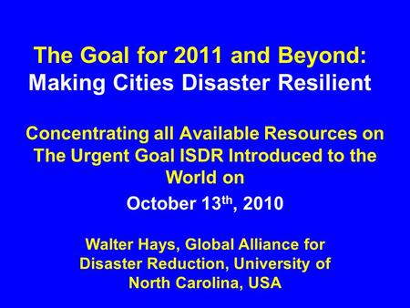 The Goal for 2011 and Beyond: Making Cities Disaster Resilient Concentrating all Available Resources on The Urgent Goal ISDR Introduced to the World on.