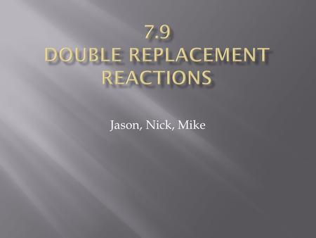 Jason, Nick, Mike.  Double Replacement Reactions- The exchange of positive ions between two compounds.  How to complete a DRR:  Take the first part.