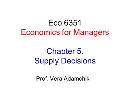 Eco 6351 Economics for Managers Chapter 5. Supply Decisions