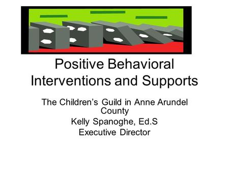 Positive Behavioral Interventions and Supports The Children's Guild in Anne Arundel County Kelly Spanoghe, Ed.S Executive Director.