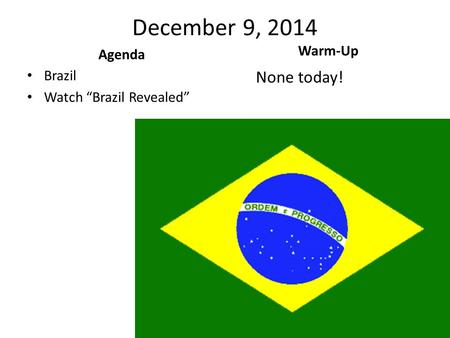 "December 9, 2014 Agenda Brazil Watch ""Brazil Revealed"" Warm-Up None today!"