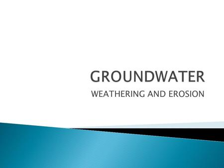 WEATHERING AND EROSION.  Groundwater dissolves rock  Groundwater is often mildly acidic  Contains weak carbonic acid  Forms when rainwater dissolves.