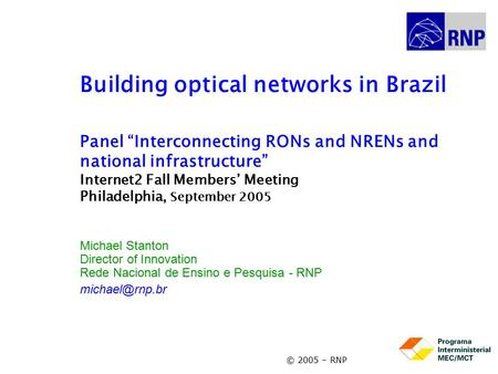 "© 2005 – RNP Building optical <strong>networks</strong> in Brazil Panel ""Interconnecting RONs and NRENs and national infrastructure"" Internet2 Fall Members' Meeting Philadelphia,"