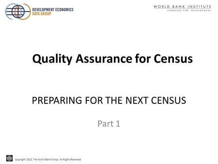 Copyright 2010, The World Bank Group. All Rights Reserved. PREPARING FOR THE NEXT CENSUS Part 1 Quality Assurance for Census.