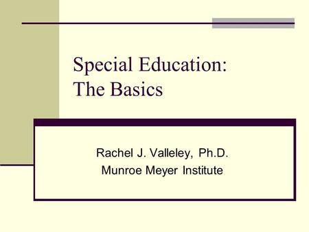 Special Education: The Basics Rachel J. Valleley, Ph.D. Munroe Meyer Institute.