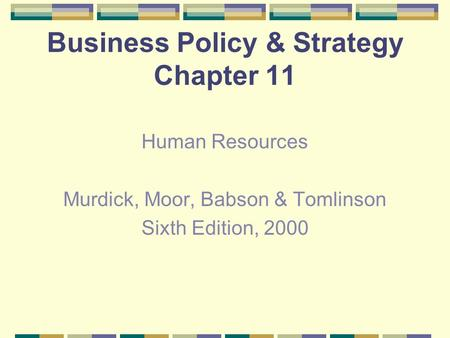Business Policy & Strategy Chapter 11 Human Resources Murdick, Moor, Babson & Tomlinson Sixth Edition, 2000.
