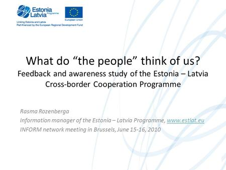 "What do ""the people"" think of us? Feedback and awareness study of the Estonia – Latvia Cross-border Cooperation Programme Rasma Rozenberga Information."
