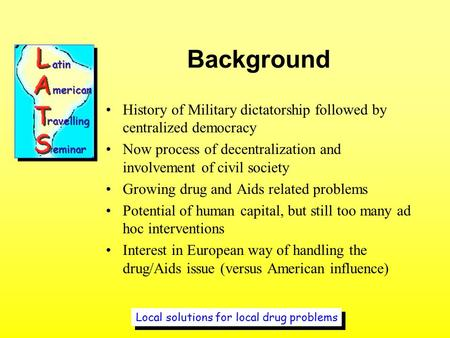 Local solutions for local drug problems Background History of Military dictatorship followed by centralized democracy Now process of decentralization and.