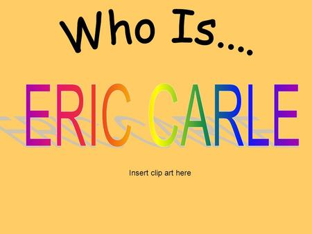 Insert clip art here. Eric Carle Eric Carle is an author and an illustrator. He uses collage to create his illustrations He writes and illustrates children's.