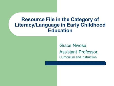 Resource File in the Category of Literacy/Language in Early Childhood Education Grace Nwosu Assistant Professor, Curriculum and Instruction.