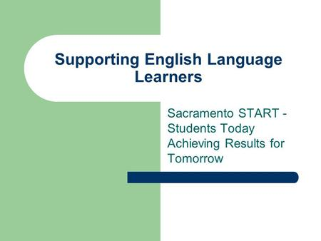 Sacramento START - Students Today Achieving Results for Tomorrow Supporting English Language Learners.