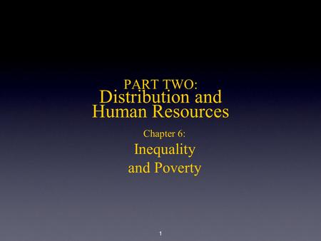 1 PART TWO: Distribution and Human Resources Chapter 6: Inequality and Poverty.