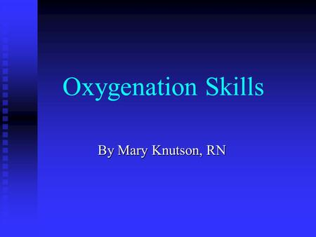 Oxygenation Skills By Mary Knutson, RN The Nursing Process: Start with Assessment:  Subjective/objective data Nursing Diagnosis  Identify problems.