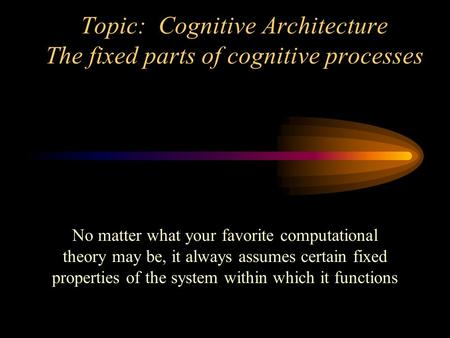 Topic: Cognitive Architecture The fixed parts of cognitive processes No matter what your favorite computational theory may be, it always assumes certain.