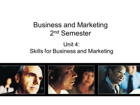 Business and Marketing 2 nd Semester Unit 4: Skills for Business and Marketing.
