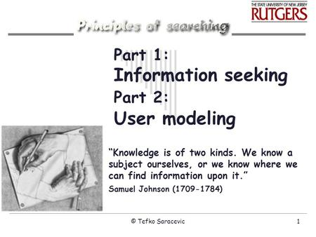 "© Tefko Saracevic1 Part 1: Information seeking Part 2: User modeling ""Knowledge is of two kinds. We know a subject ourselves, or we know where we can find."