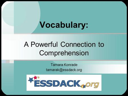 Vocabulary: A Powerful Connection to Comprehension Tamara Konrade