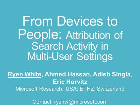 From Devices to People: Attribution of Search Activity in Multi-User Settings Ryen White, Ahmed Hassan, Adish Singla, Eric Horvitz Microsoft Research,