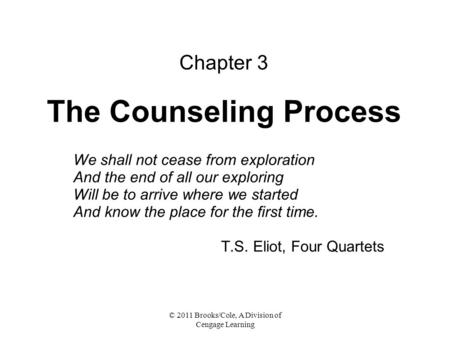 © 2011 Brooks/Cole, A Division of Cengage Learning Chapter 3 The Counseling Process We shall not cease from exploration And the end of all our exploring.