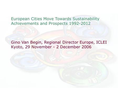 European Cities Move Towards Sustainability Achievements and Prospects 1992-2012 Gino Van Begin, Regional Director Europe, ICLEI Kyoto, 29 November - 2.