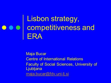 Lisbon strategy, competitiveness and ERA Maja Bucar Centre of International Relations Faculty of Social Sciences, University of Ljubljana