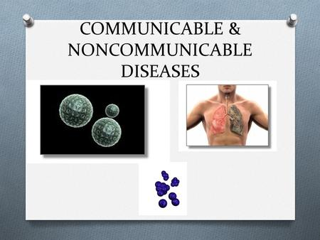 COMMUNICABLE & NONCOMMUNICABLE DISEASES. COMMUNICABLE DISEASES O DISEASE THAT IS SPREAD FROM ONE LIVING ORGANISM TO ANOTHER OR THROUGH THE ENVIRONMENT.