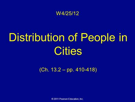 © 2011 Pearson Education, Inc. W4/25/12 Distribution of People in Cities (Ch. 13.2 – pp. 410-418)