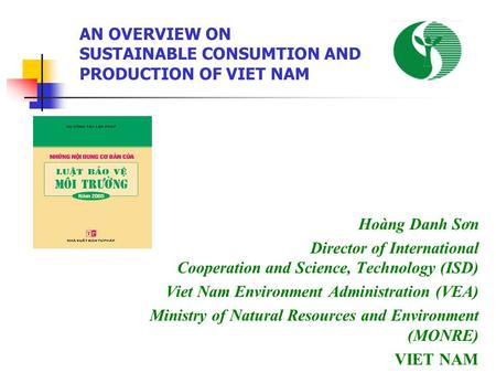 Hoàng Danh Sơn Director of International Cooperation and Science, Technology (ISD) Viet Nam Environment Administration (VEA) Ministry of Natural Resources.