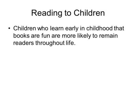 Reading to Children Children who learn early in childhood that books are fun are more likely to remain readers throughout life.