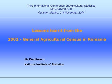 Ilie Dumitrescu National Institute of Statistics Third International Conference on Agricultural Statistics MEXSAI-ICAS-III Cancun- Mexico, 2-4 November.
