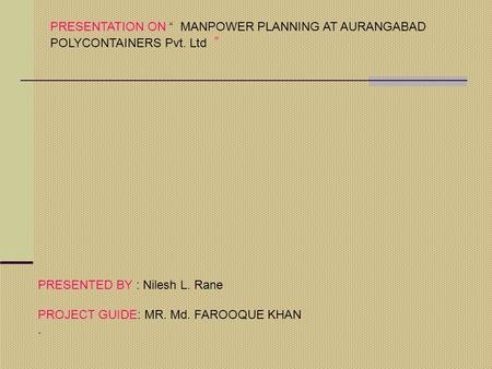 "PRESENTATION ON "" MANPOWER PLANNING AT AURANGABAD POLYCONTAINERS Pvt. Ltd "" PRESENTED BY : Nilesh L. Rane PROJECT GUIDE: MR. Md. FAROOQUE KHAN."
